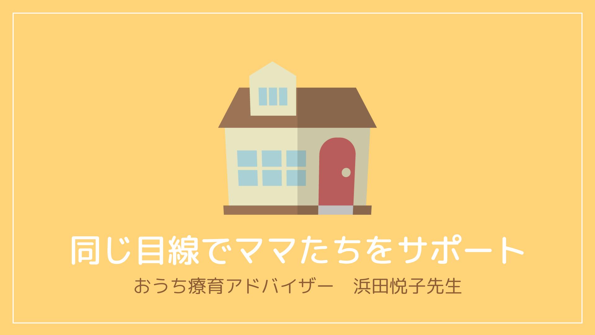 おうち療育アドバイザー 浜田悦子先生インタビュー