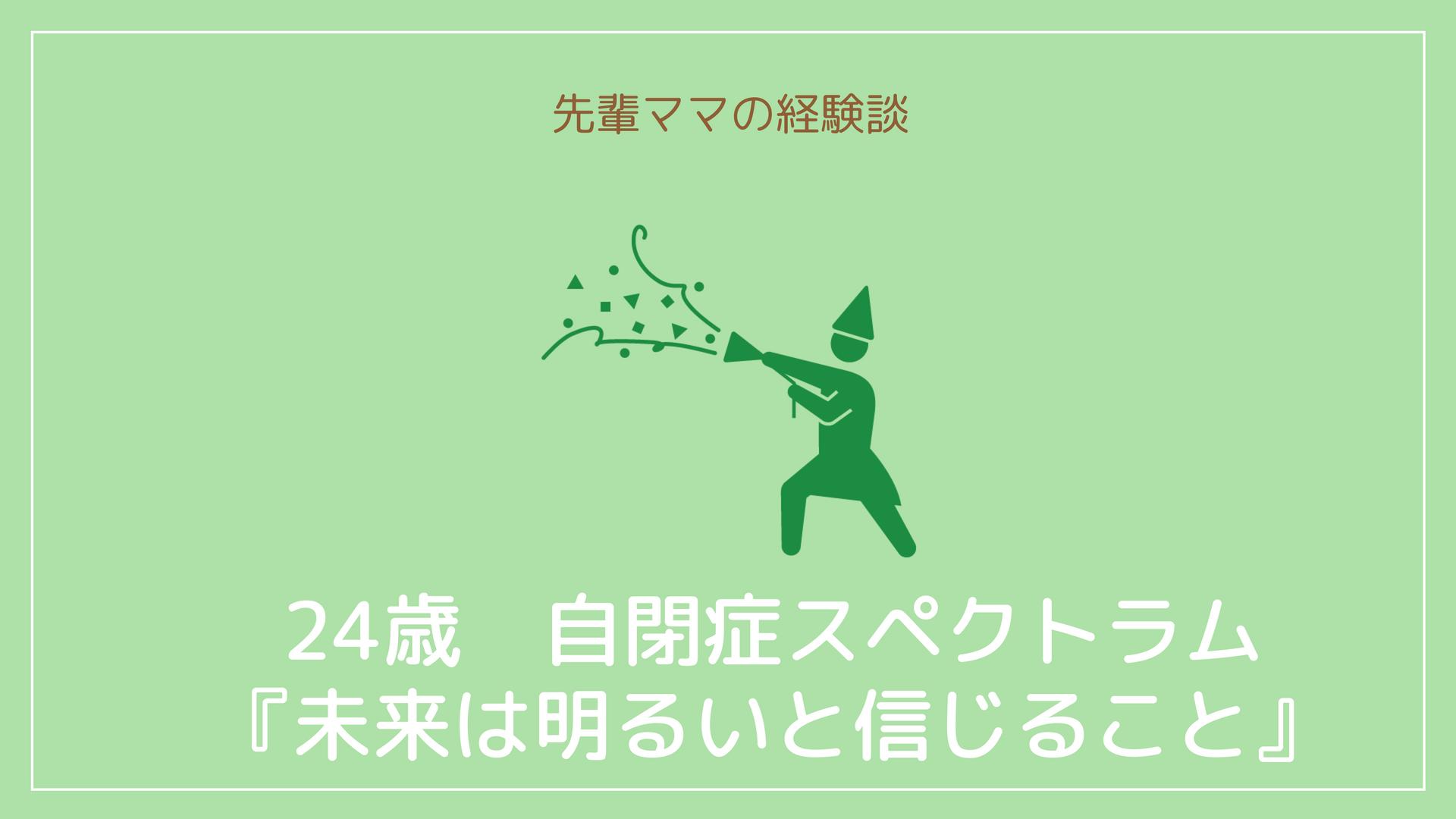 24歳 自閉症スペクトラム『発達障害は俺の武器』堀内祐子先生の子育て体験談
